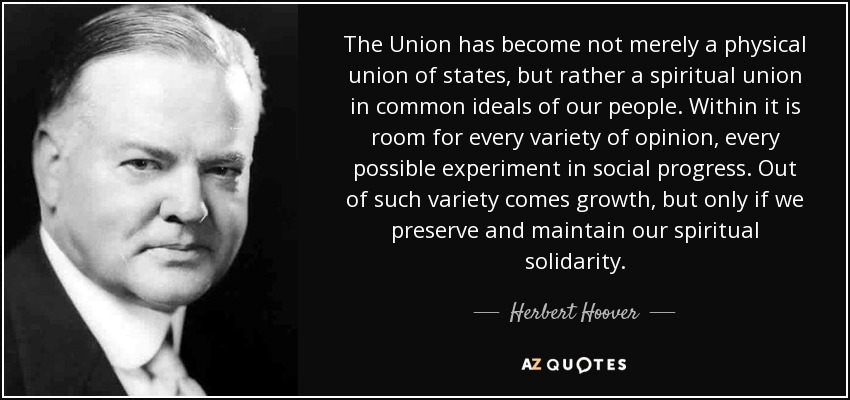 The Union has become not merely a physical union of states, but rather a spiritual union in common ideals of our people. Within it is room for every variety of opinion, every possible experiment in social progress. Out of such variety comes growth, but only if we preserve and maintain our spiritual solidarity. - Herbert Hoover
