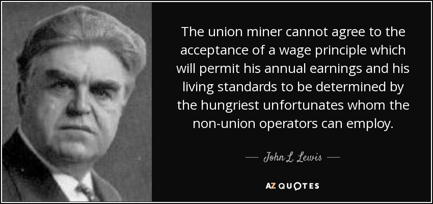 The union miner cannot agree to the acceptance of a wage principle which will permit his annual earnings and his living standards to be determined by the hungriest unfortunates whom the non-union operators can employ. - John L. Lewis
