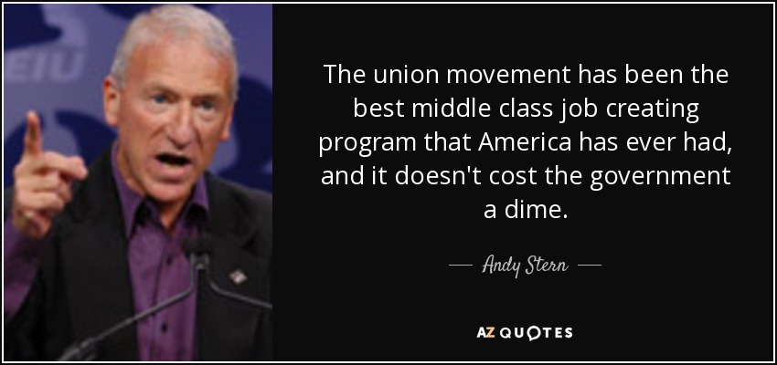 The union movement has been the best middle class job creating program that America has ever had, and it doesn't cost the government a dime. - Andy Stern