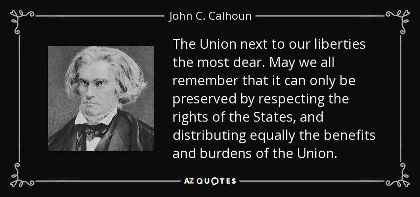 The Union next to our liberties the most dear. May we all remember that it can only be preserved by respecting the rights of the States, and distributing equally the benefits and burdens of the Union. - John C. Calhoun
