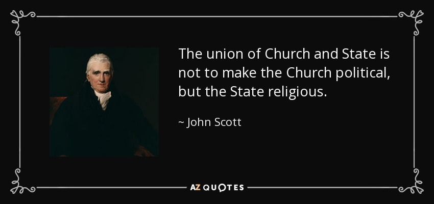 The union of Church and State is not to make the Church political, but the State religious. - John Scott, 1st Earl of Eldon