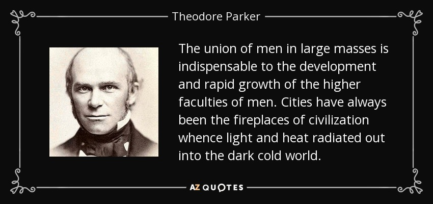 The union of men in large masses is indispensable to the development and rapid growth of the higher faculties of men. Cities have always been the fireplaces of civilization whence light and heat radiated out into the dark cold world. - Theodore Parker