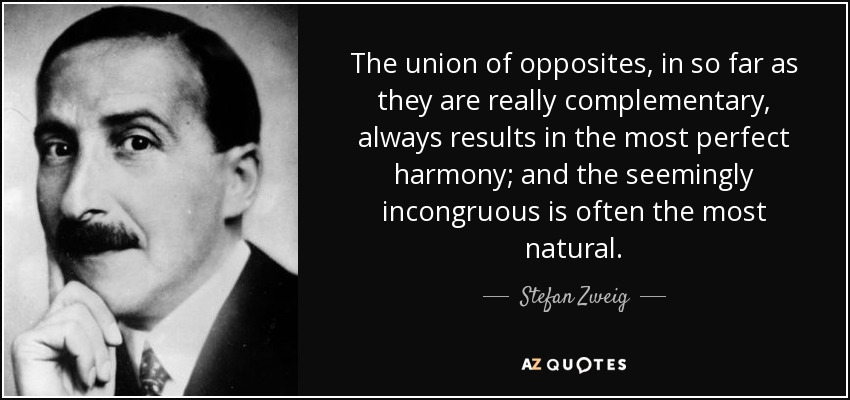 The union of opposites, in so far as they are really complementary, always results in the most perfect harmony; and the seemingly incongruous is often the most natural. - Stefan Zweig