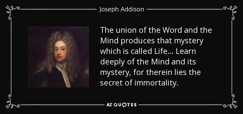 The union of the Word and the Mind produces that mystery which is called Life... Learn deeply of the Mind and its mystery, for therein lies the secret of immortality. - Joseph Addison