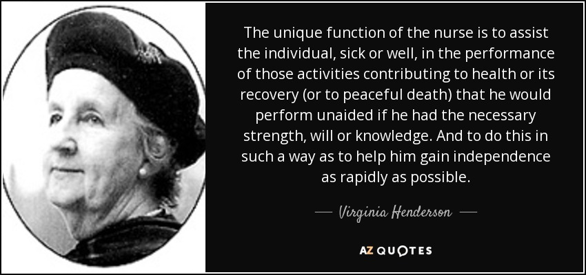 The unique function of the nurse is to assist the individual, sick or well, in the performance of those activities contributing to health or its recovery (or to peaceful death) that he would perform unaided if he had the necessary strength, will or knowledge. And to do this in such a way as to help him gain independence as rapidly as possible. - Virginia Henderson
