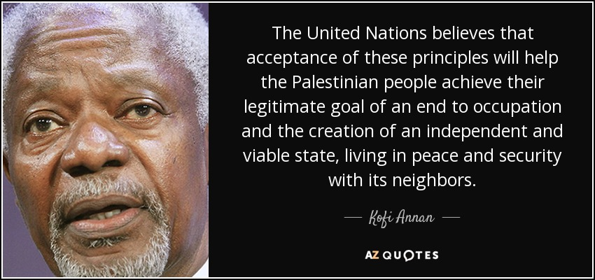 The United Nations believes that acceptance of these principles will help the Palestinian people achieve their legitimate goal of an end to occupation and the creation of an independent and viable state, living in peace and security with its neighbors. - Kofi Annan