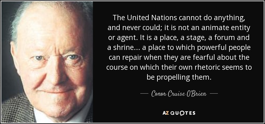 The United Nations cannot do anything, and never could; it is not an animate entity or agent. It is a place, a stage, a forum and a shrine... a place to which powerful people can repair when they are fearful about the course on which their own rhetoric seems to be propelling them. - Conor Cruise O'Brien