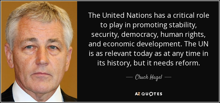 The United Nations has a critical role to play in promoting stability, security, democracy, human rights, and economic development. The UN is as relevant today as at any time in its history, but it needs reform. - Chuck Hagel