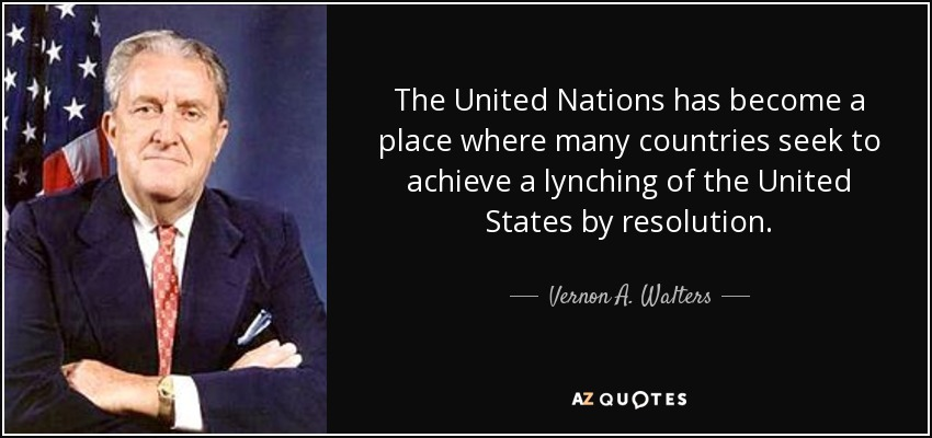 The United Nations has become a place where many countries seek to achieve a lynching of the United States by resolution. - Vernon A. Walters