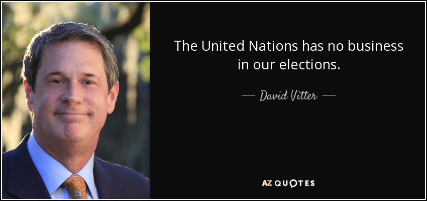 The United Nations has no business in our elections. - David Vitter