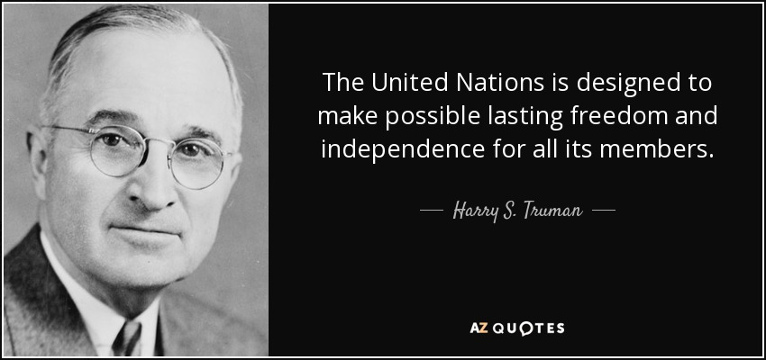The United Nations is designed to make possible lasting freedom and independence for all its members. - Harry S. Truman