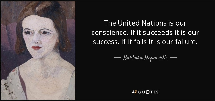 The United Nations is our conscience. If it succeeds it is our success. If it fails it is our failure. - Barbara Hepworth