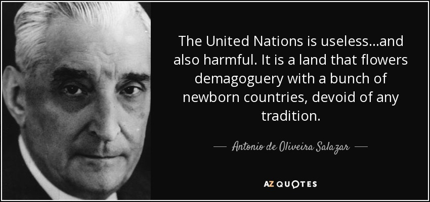 The United Nations is useless...and also harmful. It is a land that flowers demagoguery with a bunch of newborn countries, devoid of any tradition. - Antonio de Oliveira Salazar