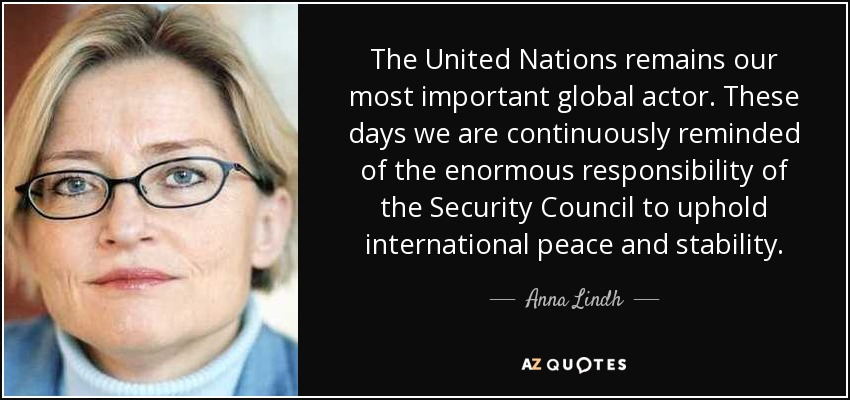 The United Nations remains our most important global actor. These days we are continuously reminded of the enormous responsibility of the Security Council to uphold international peace and stability. - Anna Lindh