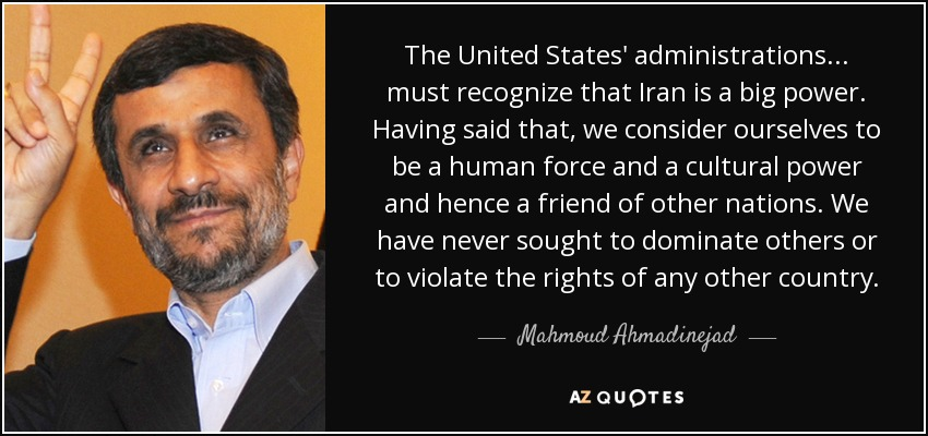 The United States' administrations... must recognize that Iran is a big power. Having said that, we consider ourselves to be a human force and a cultural power and hence a friend of other nations. We have never sought to dominate others or to violate the rights of any other country. - Mahmoud Ahmadinejad