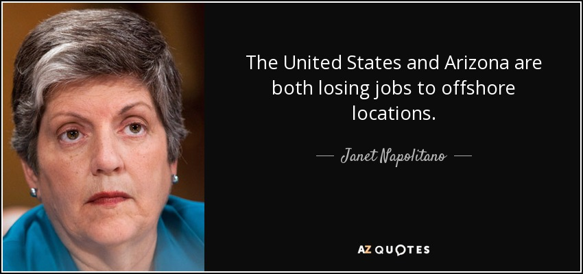 The United States and Arizona are both losing jobs to offshore locations. - Janet Napolitano