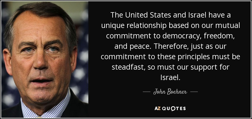 The United States and Israel have a unique relationship based on our mutual commitment to democracy, freedom, and peace. Therefore, just as our commitment to these principles must be steadfast, so must our support for Israel. - John Boehner