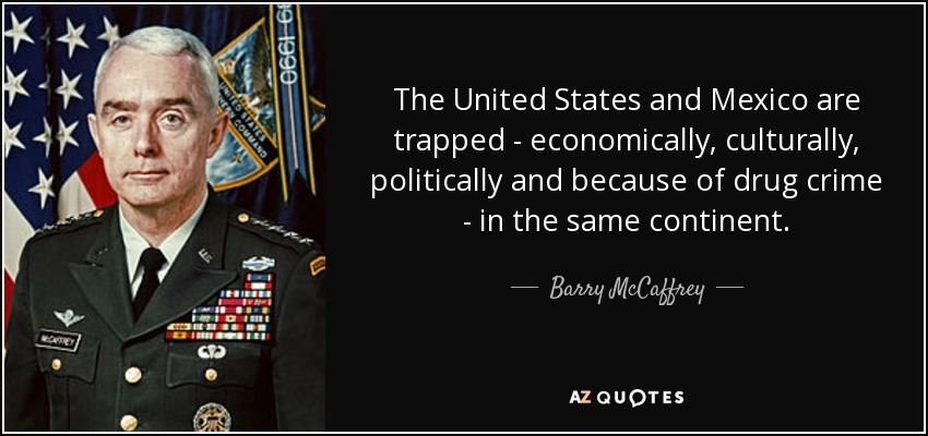 The United States and Mexico are trapped - economically, culturally, politically and because of drug crime - in the same continent. - Barry McCaffrey