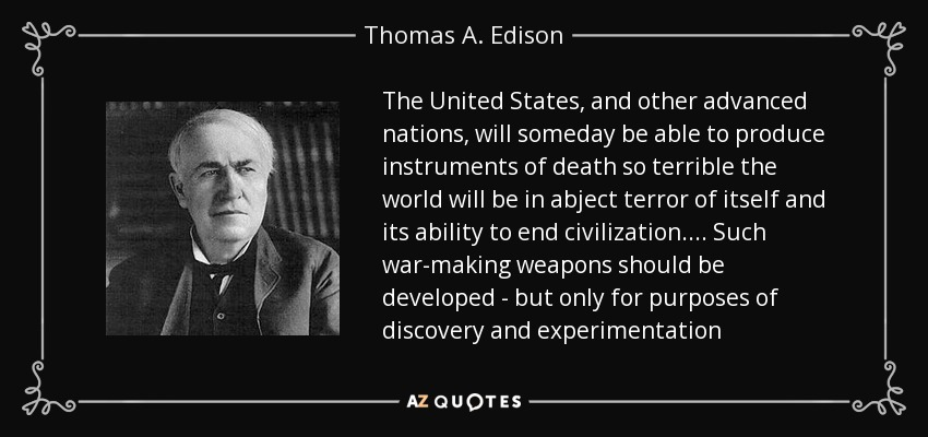 The United States, and other advanced nations, will someday be able to produce instruments of death so terrible the world will be in abject terror of itself and its ability to end civilization.... Such war-making weapons should be developed - but only for purposes of discovery and experimentation - Thomas A. Edison