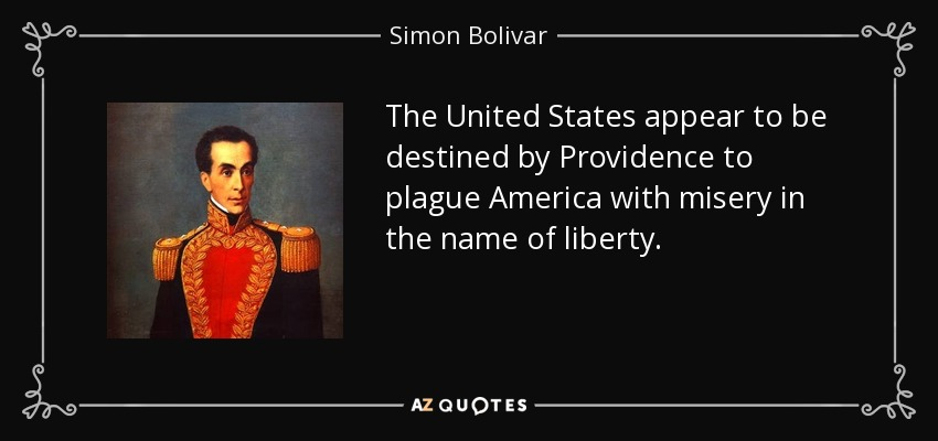 The United States appear to be destined by Providence to plague America with misery in the name of liberty. - Simon Bolivar