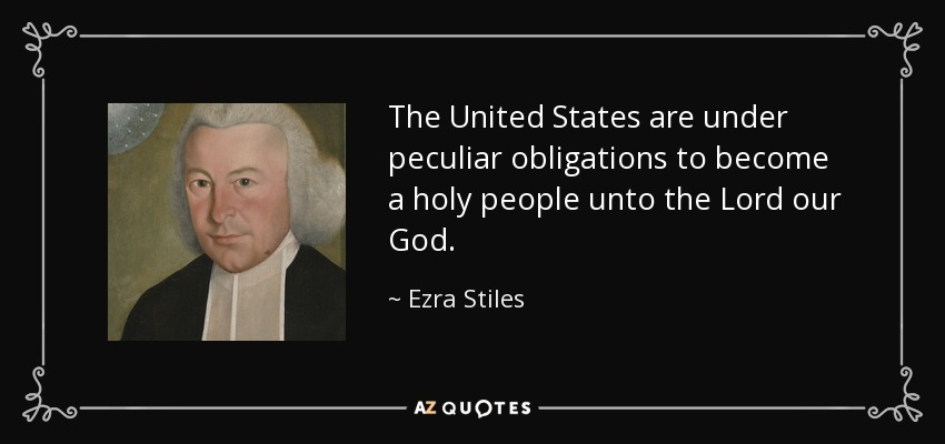 The United States are under peculiar obligations to become a holy people unto the Lord our God. - Ezra Stiles