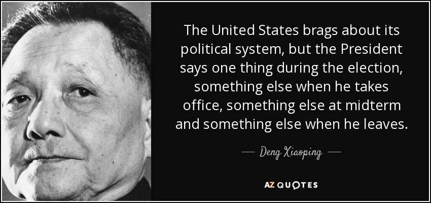 The United States brags about its political system, but the President says one thing during the election, something else when he takes office, something else at midterm and something else when he leaves. - Deng Xiaoping
