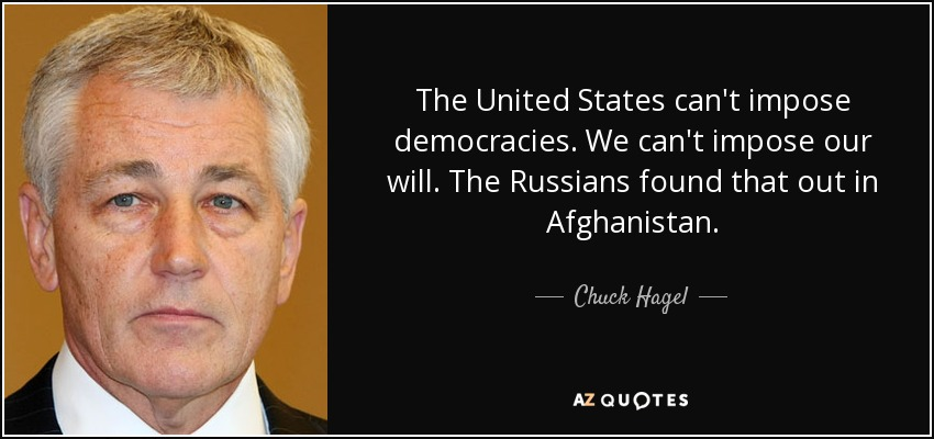 The United States can't impose democracies. We can't impose our will. The Russians found that out in Afghanistan. - Chuck Hagel