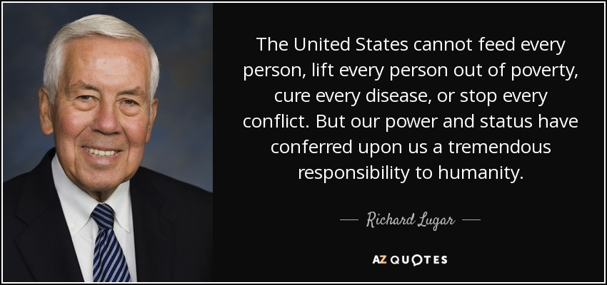 The United States cannot feed every person, lift every person out of poverty, cure every disease, or stop every conflict. But our power and status have conferred upon us a tremendous responsibility to humanity. - Richard Lugar