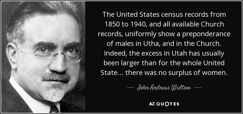 The United States census records from 1850 to 1940, and all available Church records, uniformly show a preponderance of males in Utha, and in the Church. Indeed, the excess in Utah has usually been larger than for the whole United State... there was no surplus of women. - John Andreas Widtsoe
