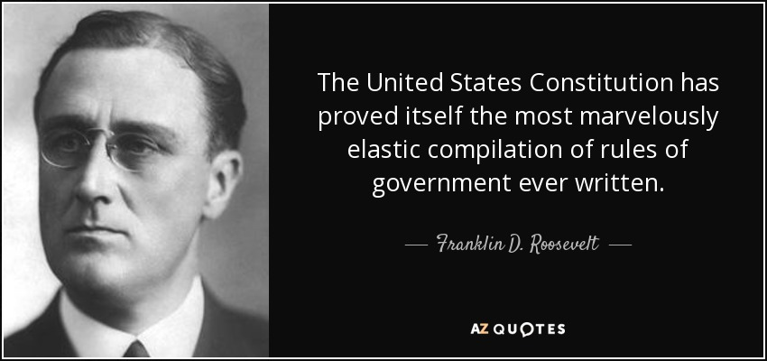 The United States Constitution has proved itself the most marvelously elastic compilation of rules of government ever written. - Franklin D. Roosevelt