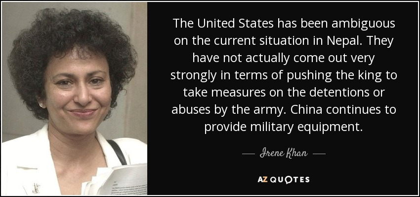The United States has been ambiguous on the current situation in Nepal. They have not actually come out very strongly in terms of pushing the king to take measures on the detentions or abuses by the army. China continues to provide military equipment. - Irene Khan