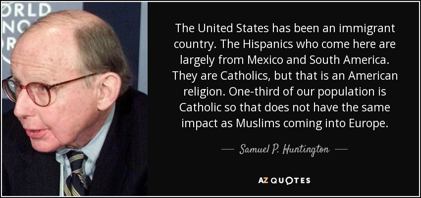 The United States has been an immigrant country. The Hispanics who come here are largely from Mexico and South America. They are Catholics, but that is an American religion. One-third of our population is Catholic so that does not have the same impact as Muslims coming into Europe. - Samuel P. Huntington
