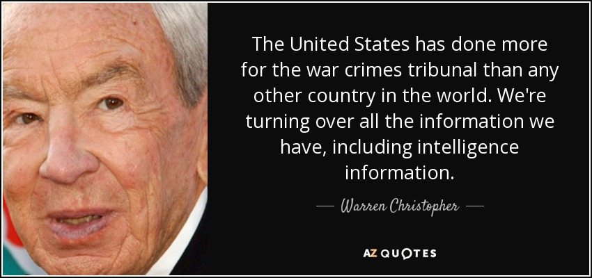 The United States has done more for the war crimes tribunal than any other country in the world. We're turning over all the information we have, including intelligence information. - Warren Christopher