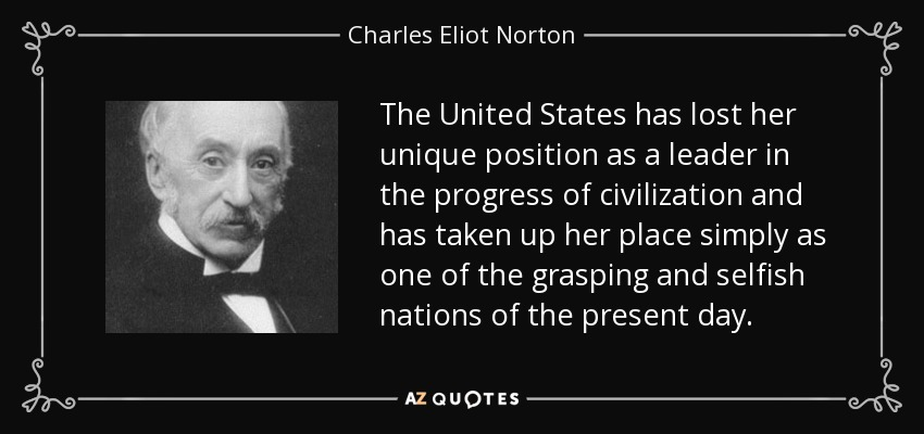 The United States has lost her unique position as a leader in the progress of civilization and has taken up her place simply as one of the grasping and selfish nations of the present day. - Charles Eliot Norton