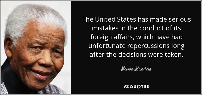 The United States has made serious mistakes in the conduct of its foreign affairs, which have had unfortunate repercussions long after the decisions were taken. - Nelson Mandela