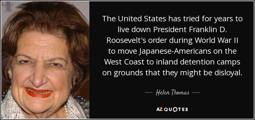 The United States has tried for years to live down President Franklin D. Roosevelt's order during World War II to move Japanese-Americans on the West Coast to inland detention camps on grounds that they might be disloyal. - Helen Thomas