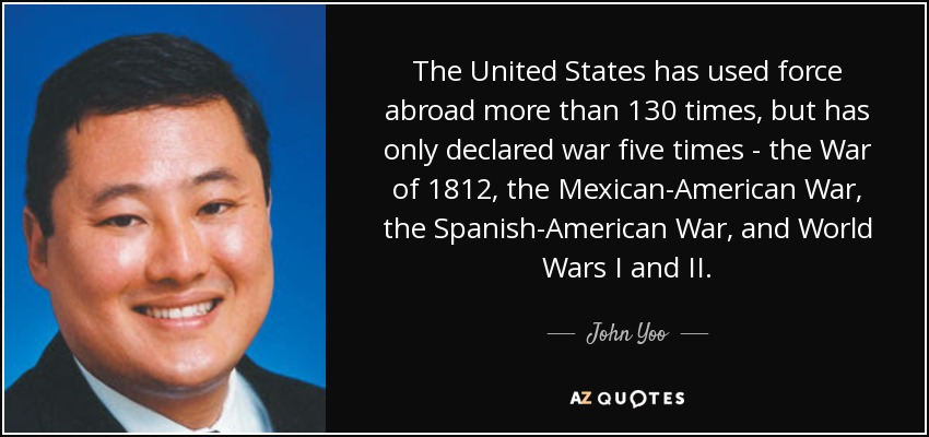 The United States has used force abroad more than 130 times, but has only declared war five times - the War of 1812, the Mexican-American War, the Spanish-American War, and World Wars I and II. - John Yoo