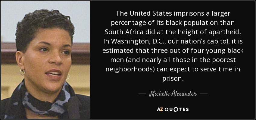 The United States imprisons a larger percentage of its black population than South Africa did at the height of apartheid. In Washington, D.C., our nation's capitol, it is estimated that three out of four young black men (and nearly all those in the poorest neighborhoods) can expect to serve time in prison. - Michelle Alexander