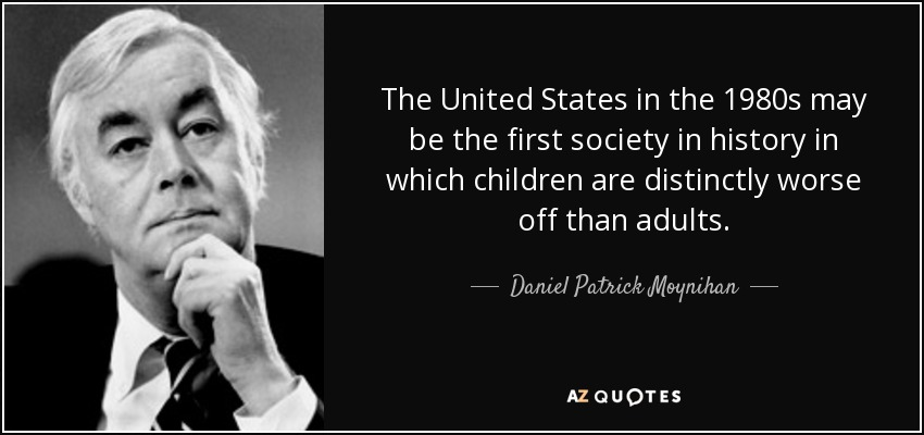 The United States in the 1980s may be the first society in history in which children are distinctly worse off than adults. - Daniel Patrick Moynihan