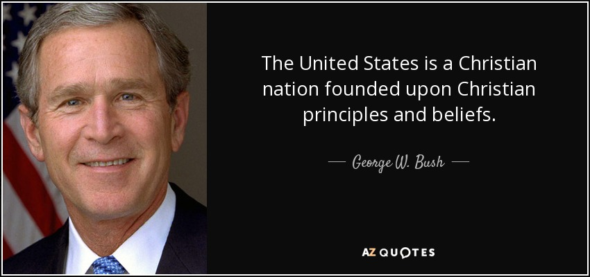 The United States is a Christian nation founded upon Christian principles and beliefs. - George W. Bush