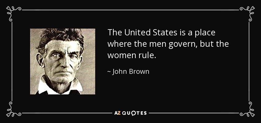 The United States is a place where the men govern, but the women rule. - John Brown