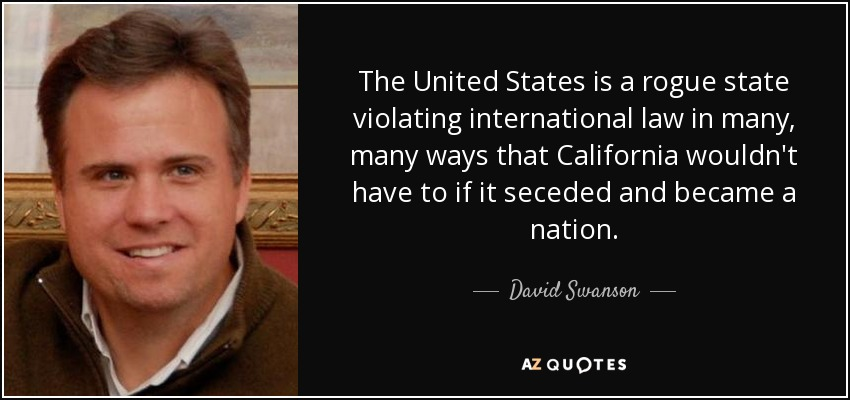 The United States is a rogue state violating international law in many, many ways that California wouldn't have to if it seceded and became a nation. - David Swanson
