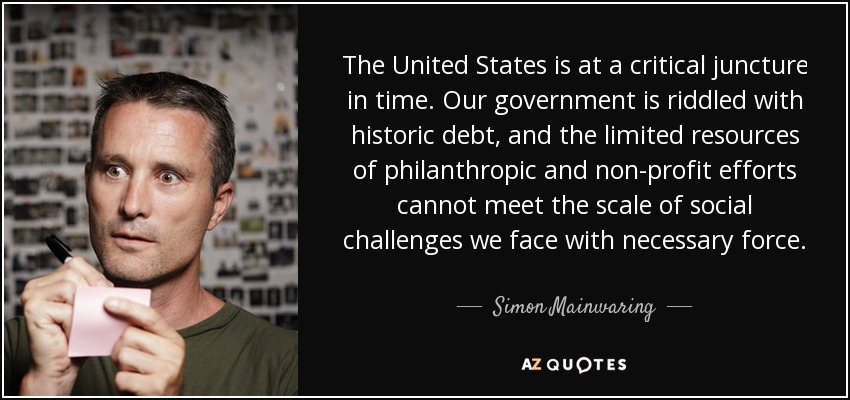 The United States is at a critical juncture in time. Our government is riddled with historic debt, and the limited resources of philanthropic and non-profit efforts cannot meet the scale of social challenges we face with necessary force. - Simon Mainwaring