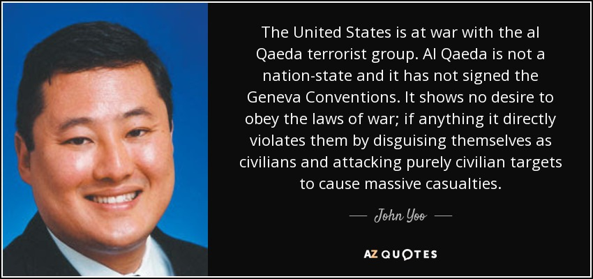 The United States is at war with the al Qaeda terrorist group. Al Qaeda is not a nation-state and it has not signed the Geneva Conventions. It shows no desire to obey the laws of war; if anything it directly violates them by disguising themselves as civilians and attacking purely civilian targets to cause massive casualties. - John Yoo