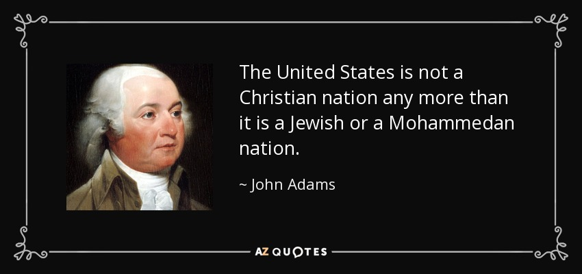 The United States is not a Christian nation any more than it is a Jewish or a Mohammedan nation. - John Adams