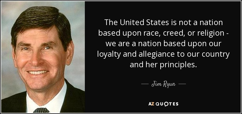 The United States is not a nation based upon race, creed, or religion - we are a nation based upon our loyalty and allegiance to our country and her principles. - Jim Ryun