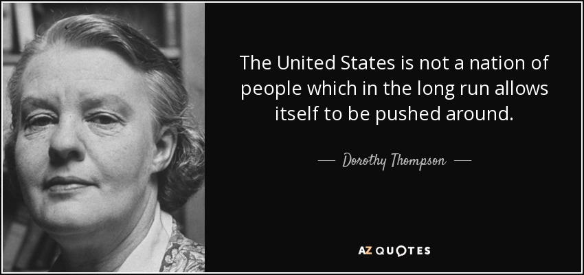 The United States is not a nation of people which in the long run allows itself to be pushed around. - Dorothy Thompson