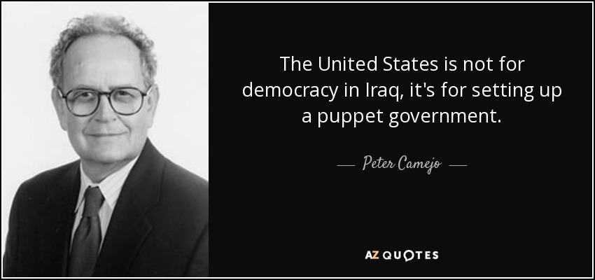 The United States is not for democracy in Iraq, it's for setting up a puppet government. - Peter Camejo