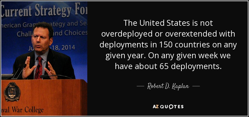 The United States is not overdeployed or overextended with deployments in 150 countries on any given year. On any given week we have about 65 deployments. - Robert D. Kaplan
