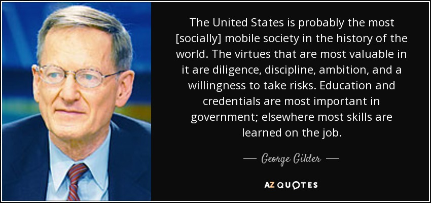 The United States is probably the most [socially] mobile society in the history of the world. The virtues that are most valuable in it are diligence, discipline, ambition, and a willingness to take risks. Education and credentials are most important in government; elsewhere most skills are learned on the job. - George Gilder